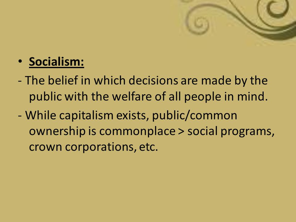 Socialism: - The belief in which decisions are made by the public with the welfare of all people in mind. - While capitalism exists, public/common own