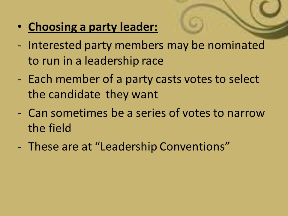 Choosing a party leader: -Interested party members may be nominated to run in a leadership race -Each member of a party casts votes to select the cand
