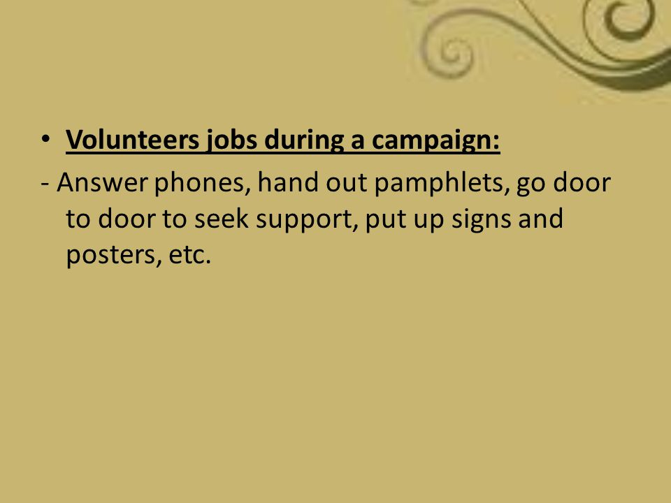 Volunteers jobs during a campaign: - Answer phones, hand out pamphlets, go door to door to seek support, put up signs and posters, etc.