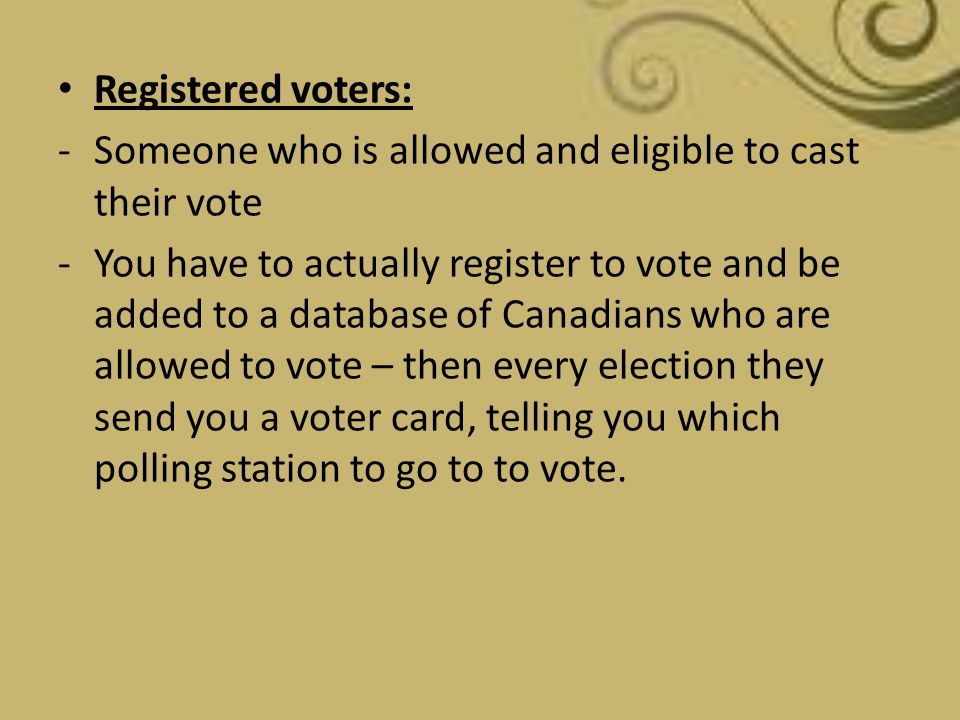 Registered voters: -Someone who is allowed and eligible to cast their vote -You have to actually register to vote and be added to a database of Canadi