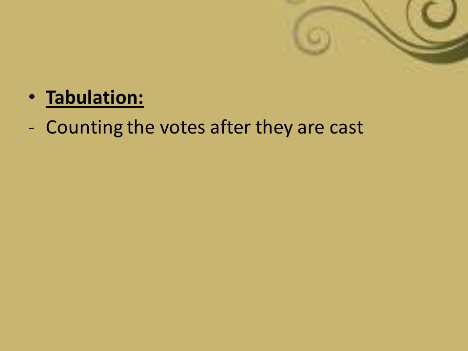 Tabulation: -Counting the votes after they are cast