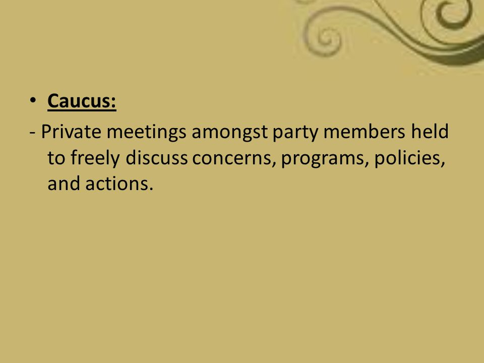 Caucus: - Private meetings amongst party members held to freely discuss concerns, programs, policies, and actions.