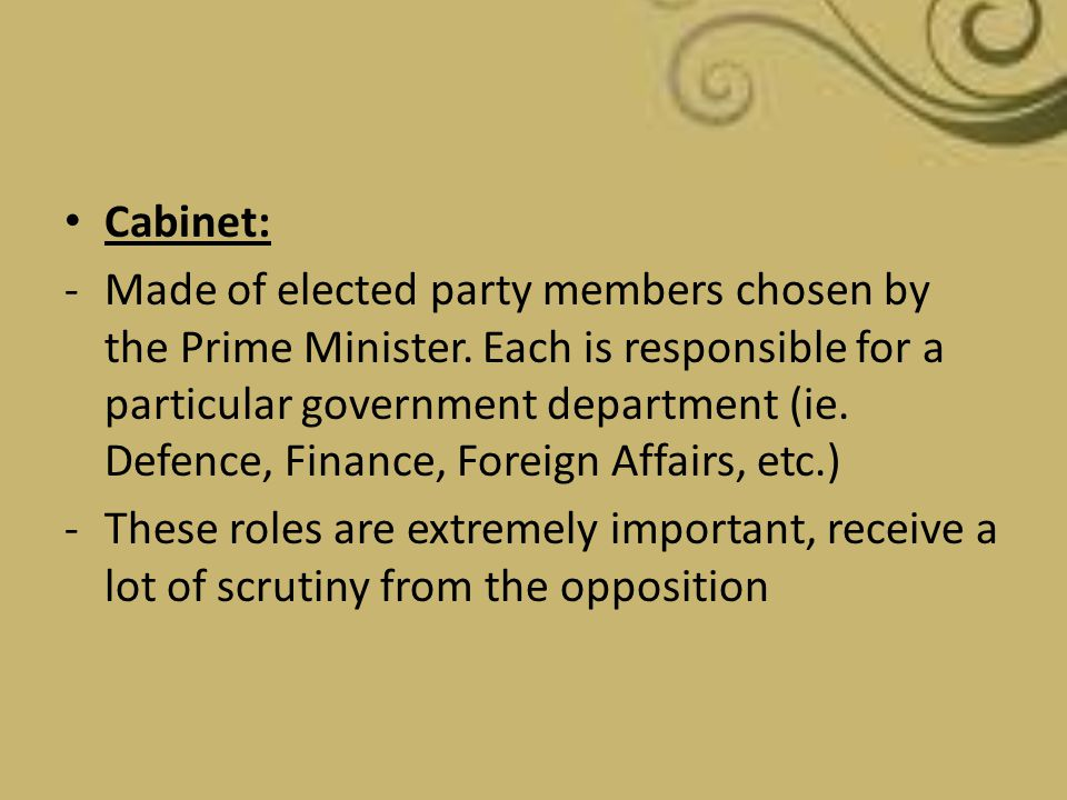 Cabinet: -Made of elected party members chosen by the Prime Minister. Each is responsible for a particular government department (ie. Defence, Finance