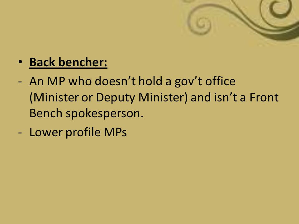 Back bencher: -An MP who doesn't hold a gov't office (Minister or Deputy Minister) and isn't a Front Bench spokesperson. -Lower profile MPs