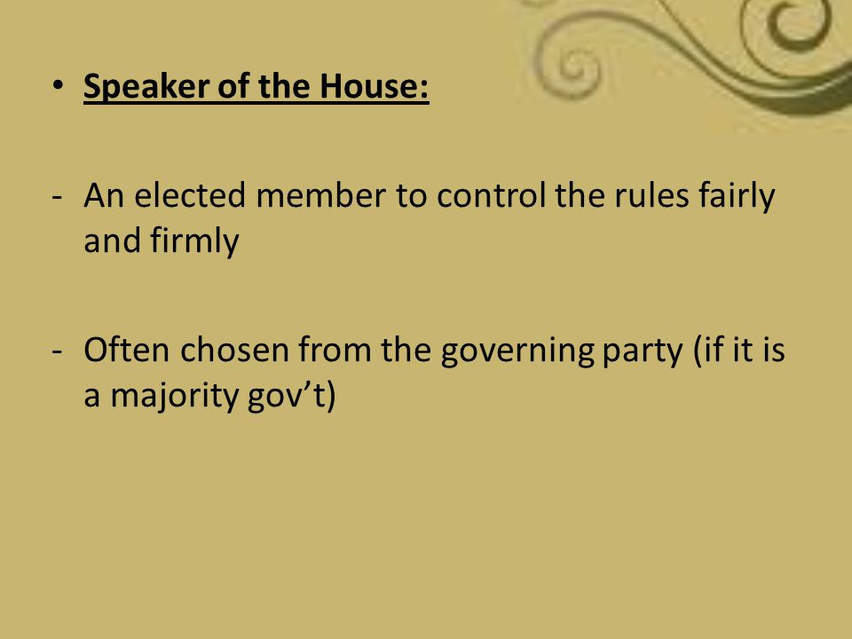 Speaker of the House: -An elected member to control the rules fairly and firmly -Often chosen from the governing party (if it is a majority gov't)
