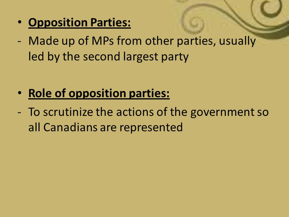 Opposition Parties: -Made up of MPs from other parties, usually led by the second largest party Role of opposition parties: -To scrutinize the actions
