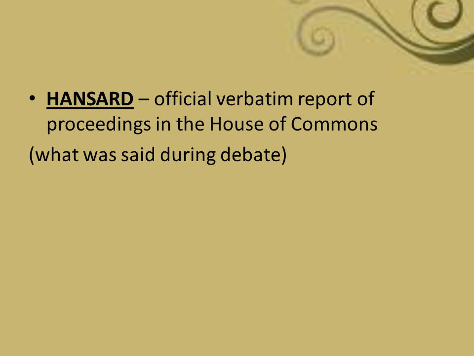 HANSARD – official verbatim report of proceedings in the House of Commons (what was said during debate)