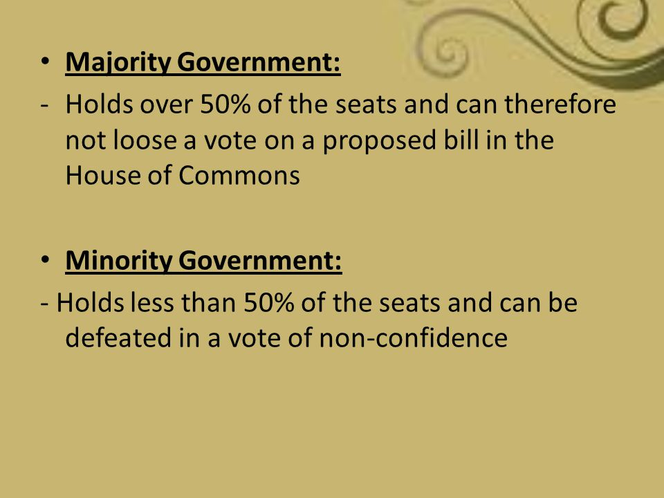 Majority Government: -Holds over 50% of the seats and can therefore not loose a vote on a proposed bill in the House of Commons Minority Government: -