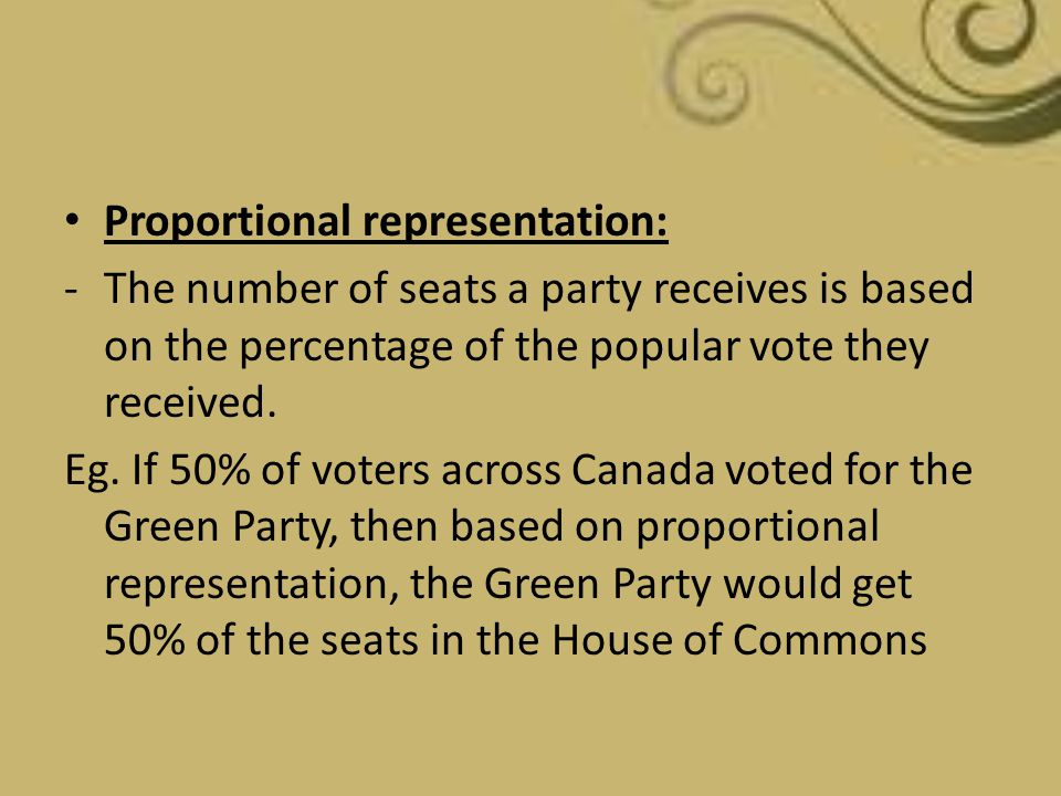 Proportional representation: -The number of seats a party receives is based on the percentage of the popular vote they received. Eg. If 50% of voters