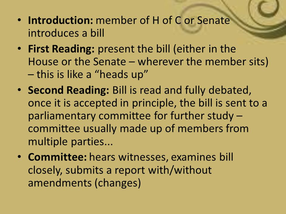 Introduction: member of H of C or Senate introduces a bill First Reading: present the bill (either in the House or the Senate – wherever the member si