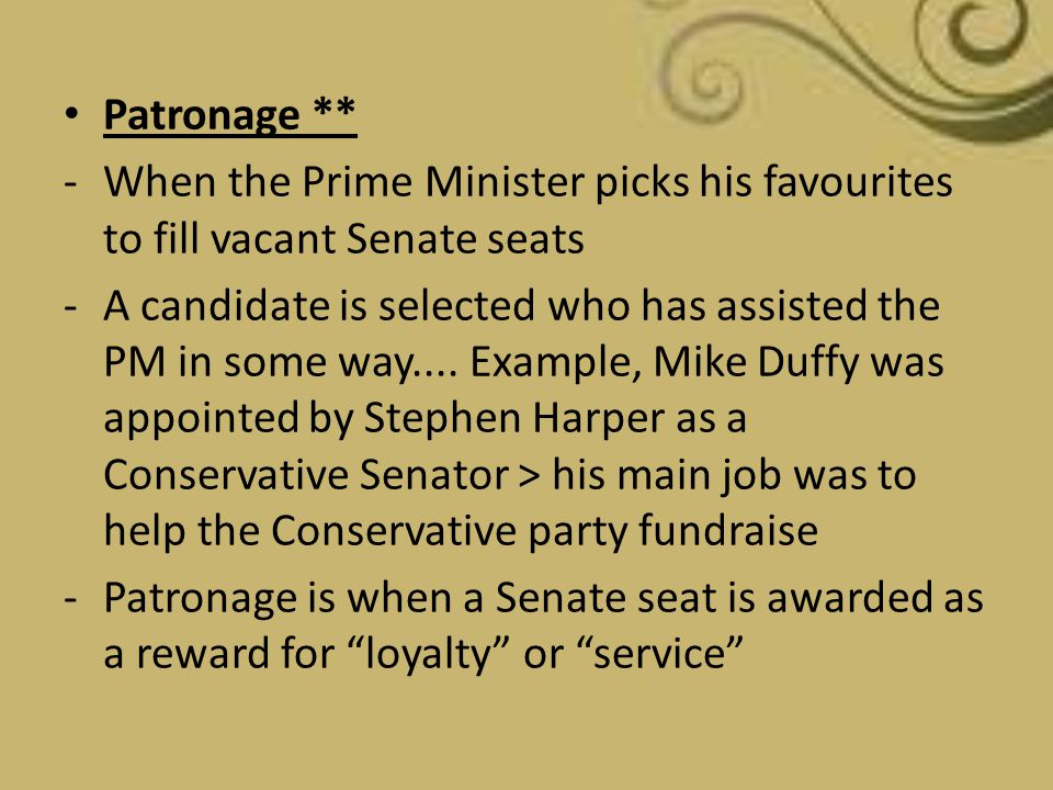Patronage ** -When the Prime Minister picks his favourites to fill vacant Senate seats -A candidate is selected who has assisted the PM in some way...