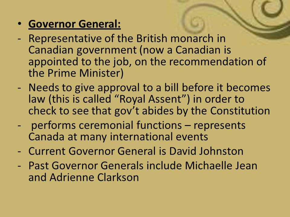 Governor General: -Representative of the British monarch in Canadian government (now a Canadian is appointed to the job, on the recommendation of the