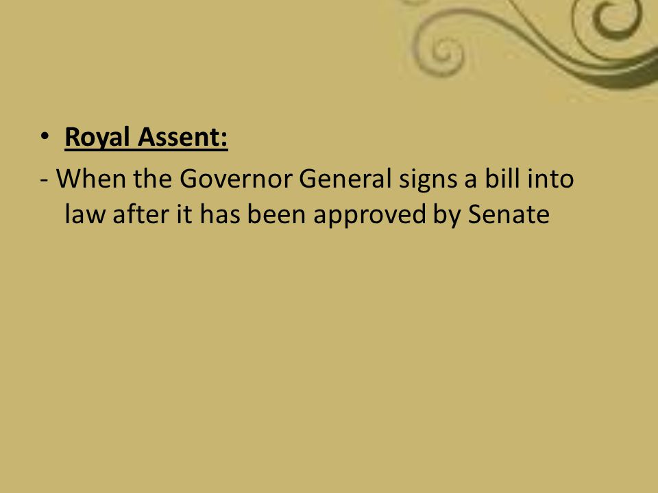 Royal Assent: - When the Governor General signs a bill into law after it has been approved by Senate