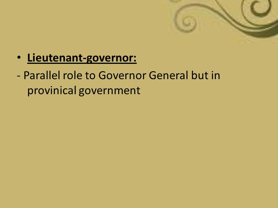 Lieutenant-governor: - Parallel role to Governor General but in provinical government