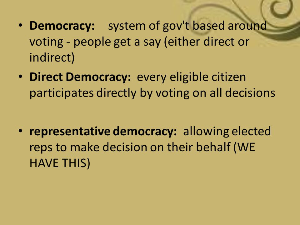 Democracy: system of gov't based around voting - people get a say (either direct or indirect) Direct Democracy: every eligible citizen participates di
