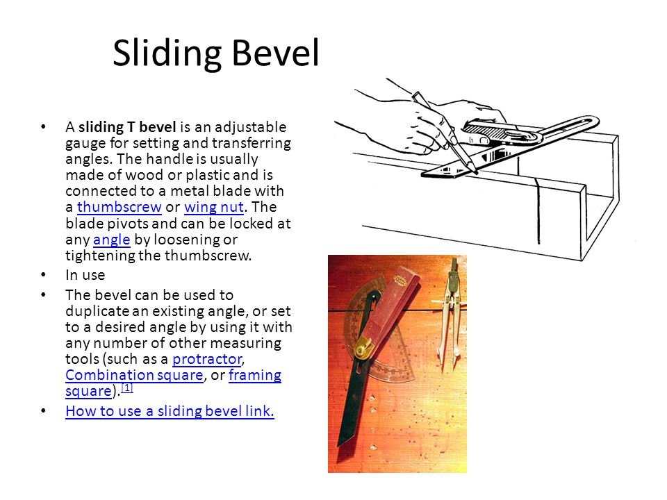 Sliding Bevel A sliding T bevel is an adjustable gauge for setting and transferring angles.