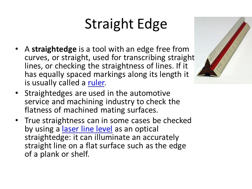 Straight Edge A straightedge is a tool with an edge free from curves, or straight, used for transcribing straight lines, or checking the straightness of lines.