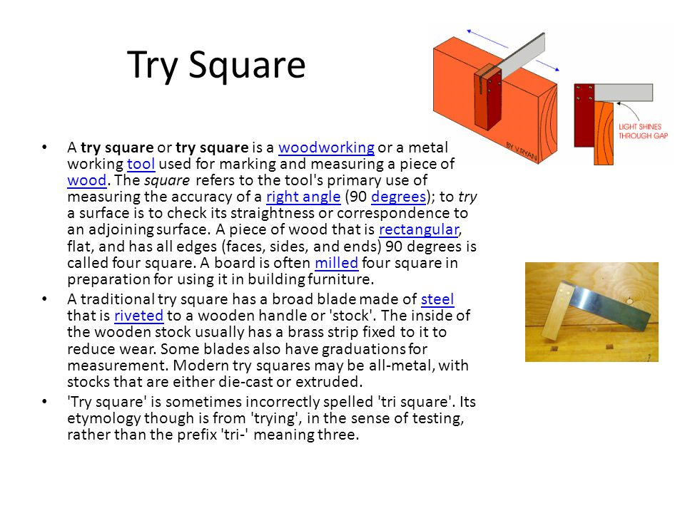 Try Square A try square or try square is a woodworking or a metal working tool used for marking and measuring a piece of wood.