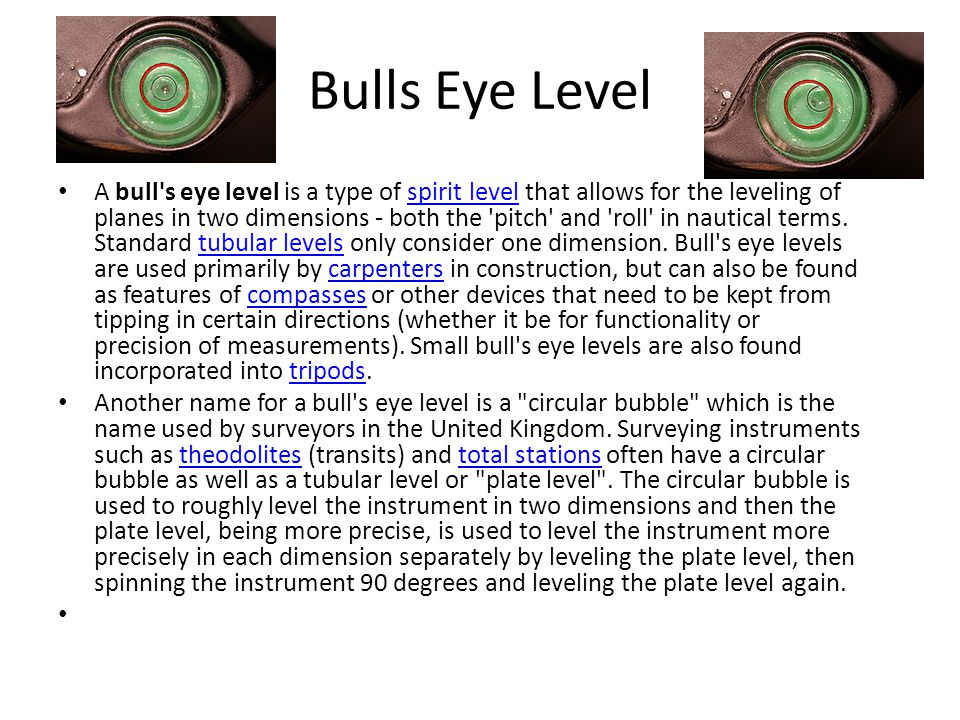 Bulls Eye Level A bull s eye level is a type of spirit level that allows for the leveling of planes in two dimensions - both the pitch and roll in nautical terms.