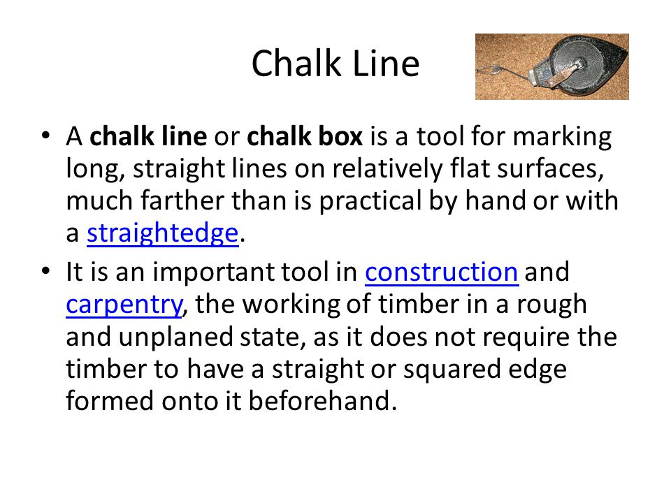 Chalk Line A chalk line or chalk box is a tool for marking long, straight lines on relatively flat surfaces, much farther than is practical by hand or with a straightedge.straightedge It is an important tool in construction and carpentry, the working of timber in a rough and unplaned state, as it does not require the timber to have a straight or squared edge formed onto it beforehand.construction carpentry