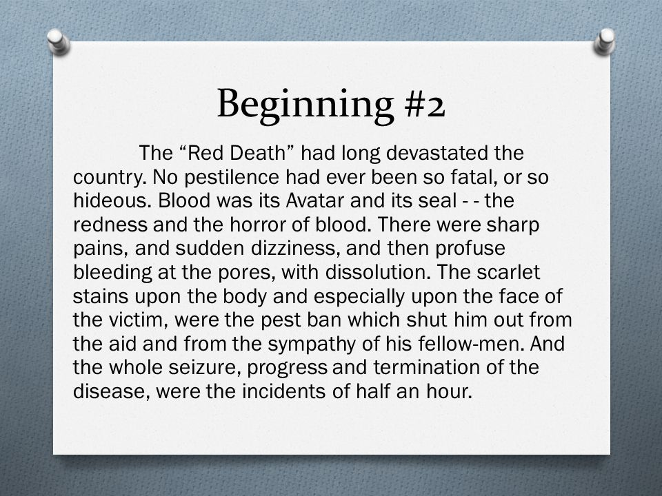 """Beginning #2 The """"Red Death"""" had long devastated the country. No pestilence had ever been so fatal, or so hideous. Blood was its Avatar and its seal -"""