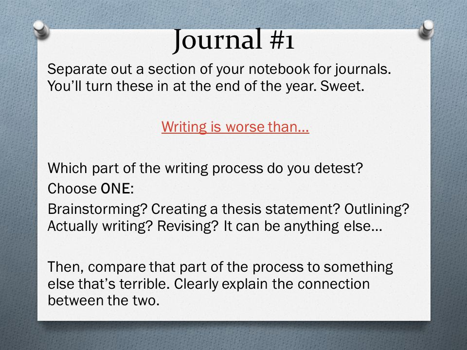Journal #1 Separate out a section of your notebook for journals. You'll turn these in at the end of the year. Sweet. Writing is worse than... Which pa