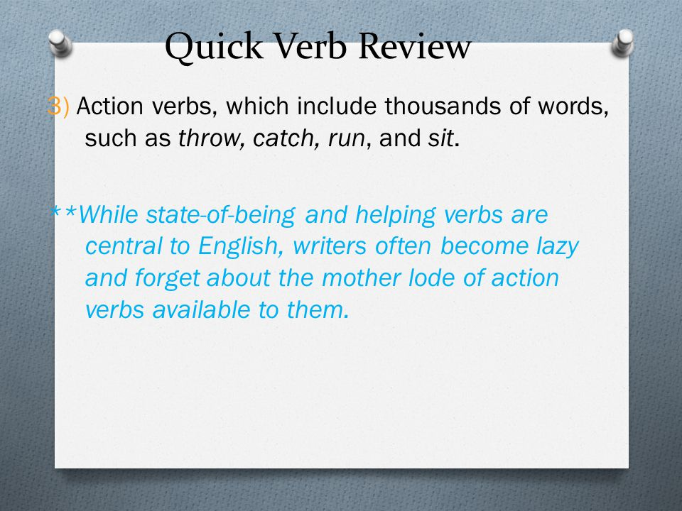 Quick Verb Review 3) Action verbs, which include thousands of words, such as throw, catch, run, and sit. **While state-of-being and helping verbs are