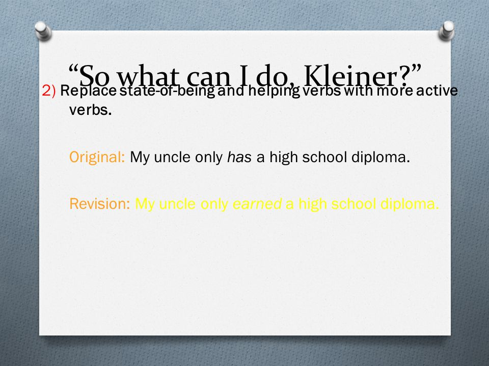 """""""So what can I do, Kleiner?"""" 2) Replace state-of-being and helping verbs with more active verbs. Original: My uncle only has a high school diploma. Re"""