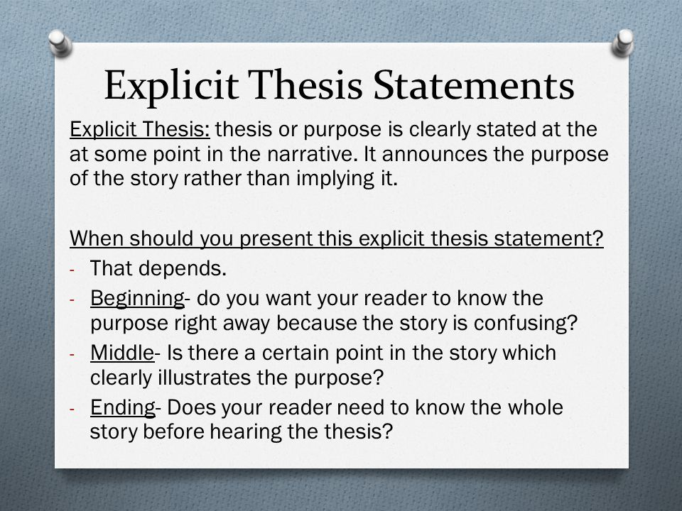 Explicit Thesis Statements Explicit Thesis: thesis or purpose is clearly stated at the at some point in the narrative. It announces the purpose of the