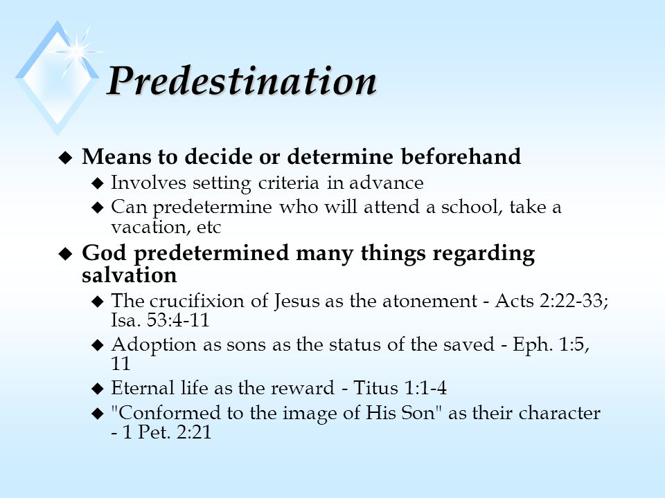 Predestination u Means to decide or determine beforehand u Involves setting criteria in advance u Can predetermine who will attend a school, take a vacation, etc u God predetermined many things regarding salvation u The crucifixion of Jesus as the atonement - Acts 2:22-33; Isa.
