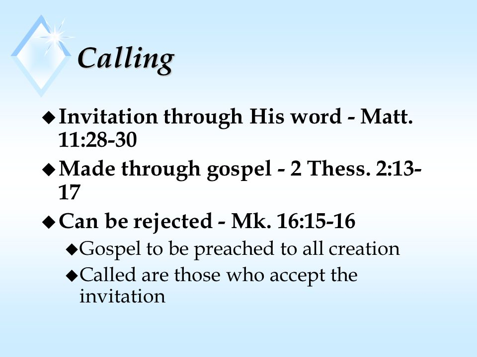 Calling u Invitation through His word - Matt. 11:28-30 u Made through gospel - 2 Thess. 2:13- 17 u Can be rejected - Mk. 16:15-16 u Gospel to be preac