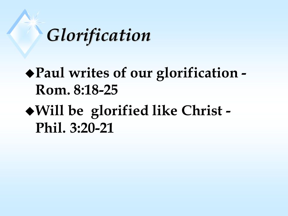 Glorification u Paul writes of our glorification - Rom.