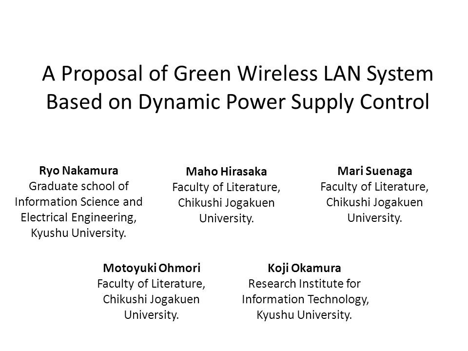 A Proposal of Green Wireless LAN System Based on Dynamic Power Supply Control Ryo Nakamura Graduate school of Information Science and Electrical Engineering, Kyushu University.