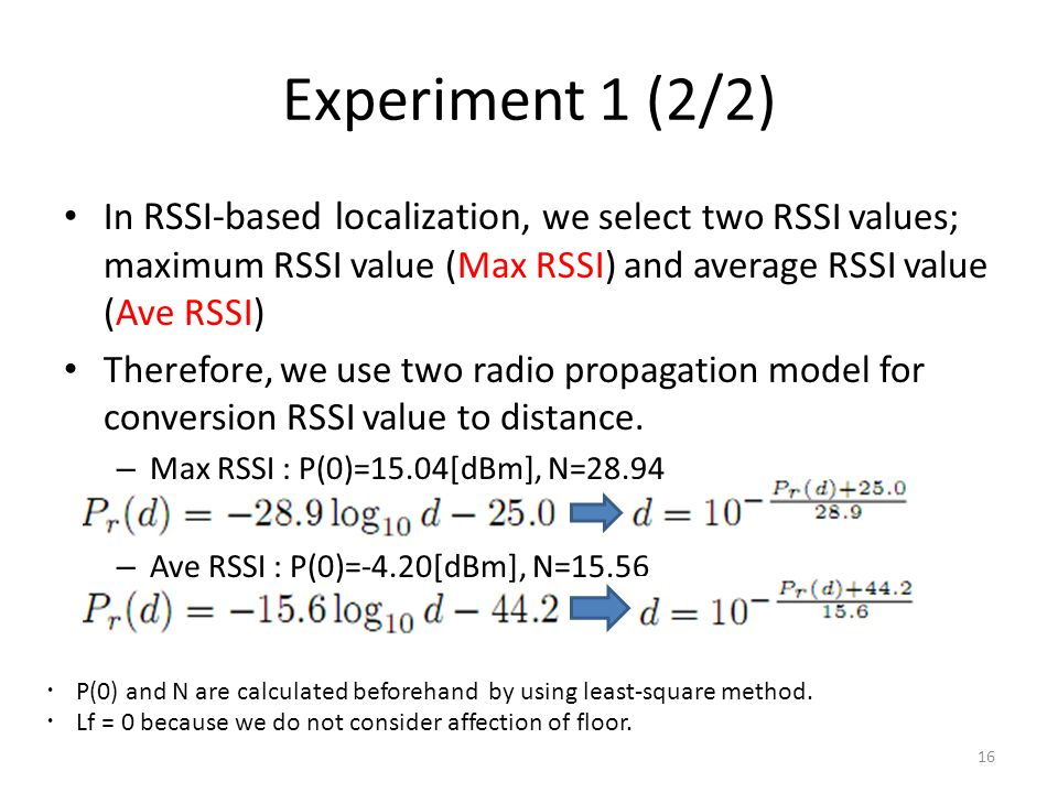 Experiment 1 (2/2) In RSSI-based localization, we select two RSSI values; maximum RSSI value (Max RSSI) and average RSSI value (Ave RSSI) Therefore, we use two radio propagation model for conversion RSSI value to distance.