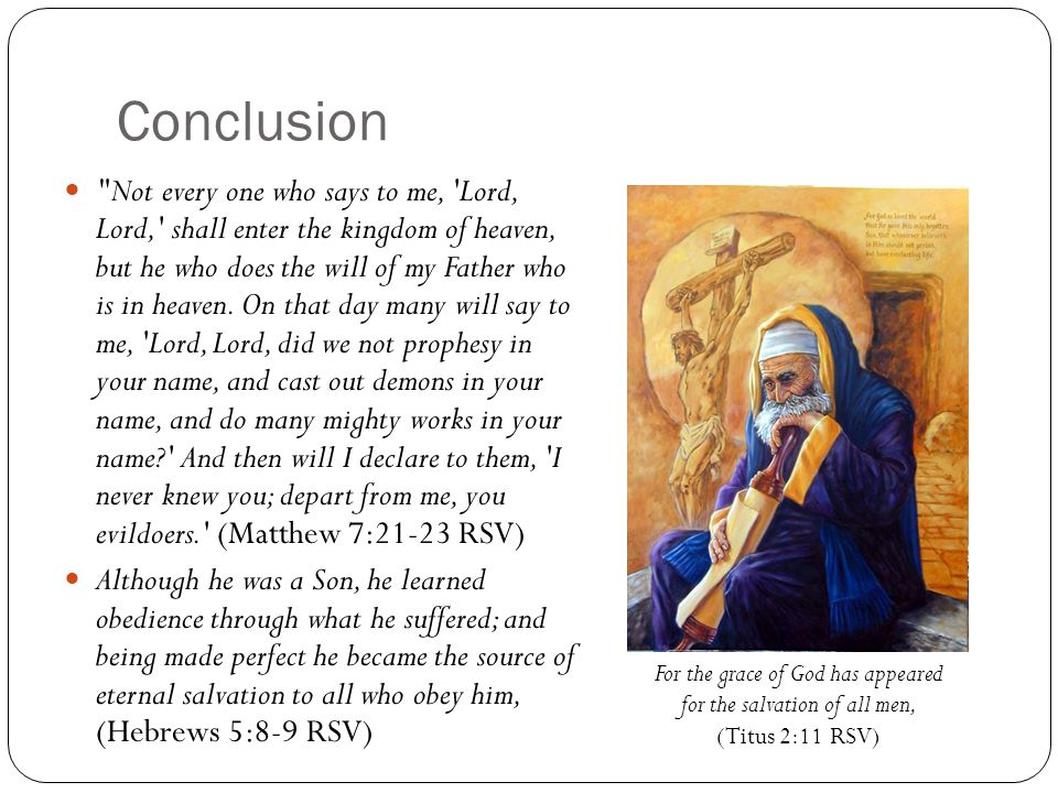 Conclusion Not every one who says to me, Lord, Lord, shall enter the kingdom of heaven, but he who does the will of my Father who is in heaven.