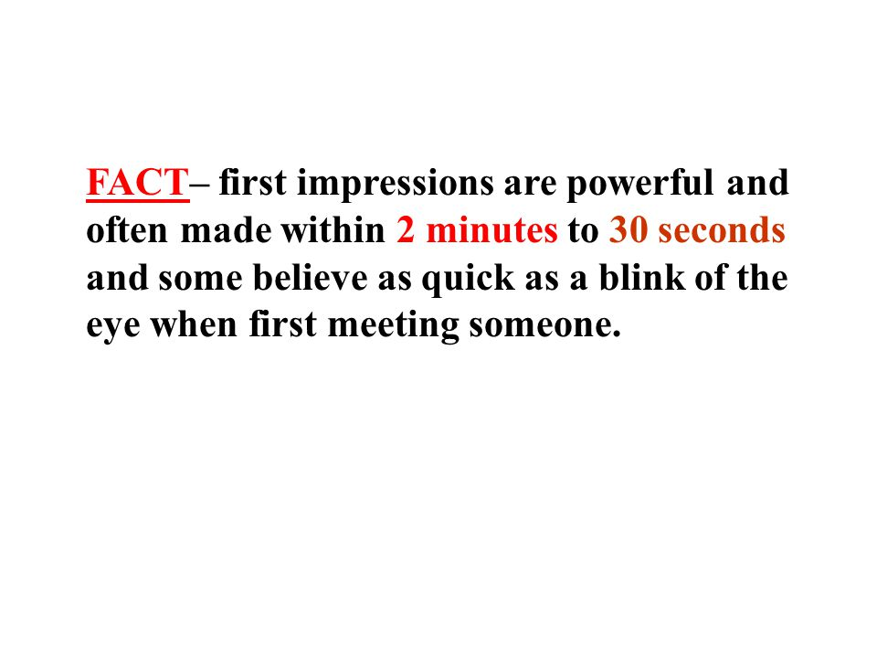 FACT– first impressions are powerful and often made within 2 minutes to 30 seconds and some believe as quick as a blink of the eye when first meeting someone.