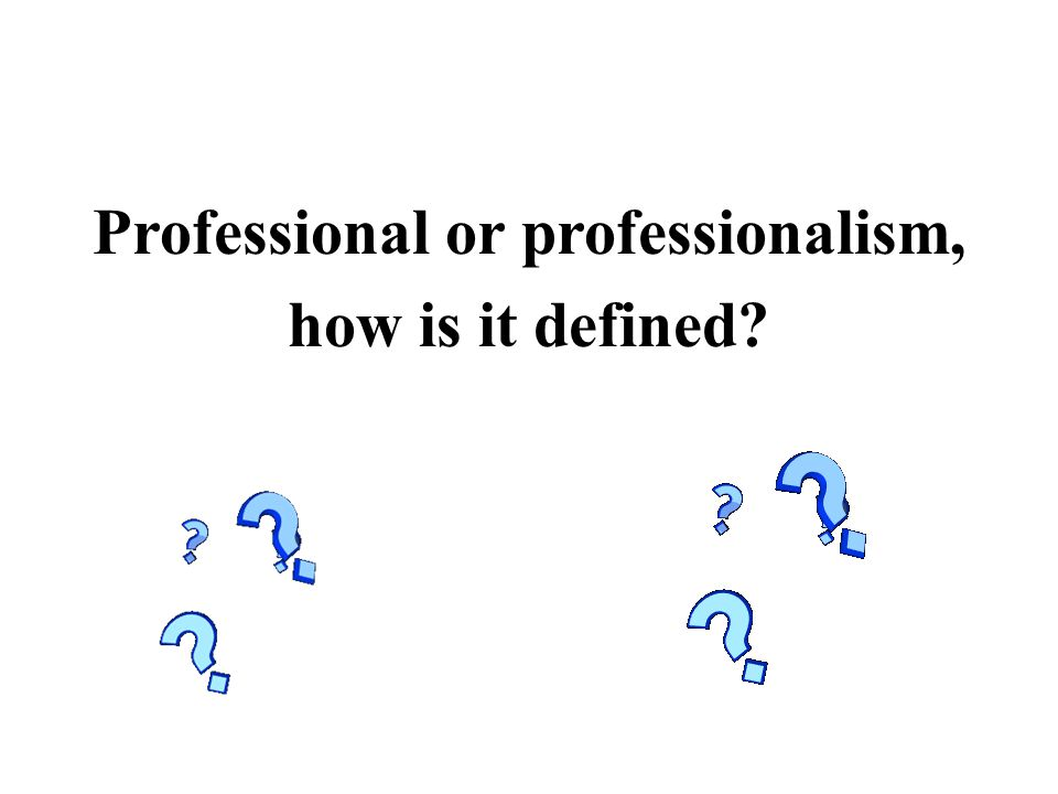 Professional or professionalism, how is it defined