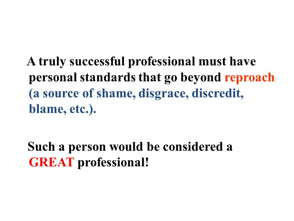 A truly successful professional must have personal standards that go beyond reproach (a source of shame, disgrace, discredit, blame, etc.).