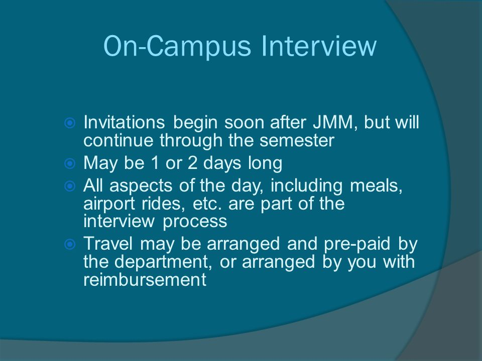 On-Campus Interview  Invitations begin soon after JMM, but will continue through the semester  May be 1 or 2 days long  All aspects of the day, including meals, airport rides, etc.