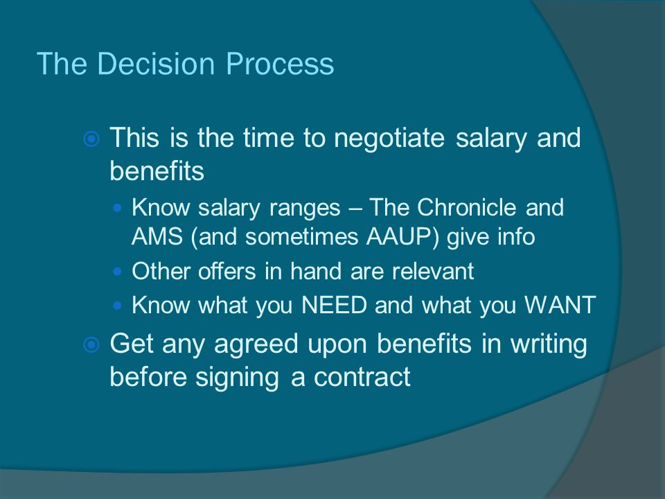 The Decision Process  This is the time to negotiate salary and benefits Know salary ranges – The Chronicle and AMS (and sometimes AAUP) give info Other offers in hand are relevant Know what you NEED and what you WANT  Get any agreed upon benefits in writing before signing a contract