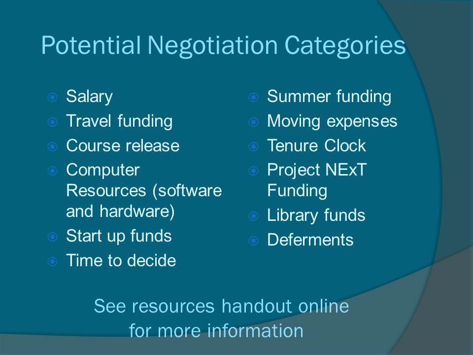 Potential Negotiation Categories  Salary  Travel funding  Course release  Computer Resources (software and hardware)  Start up funds  Time to decide  Summer funding  Moving expenses  Tenure Clock  Project NExT Funding  Library funds  Deferments See resources handout online for more information