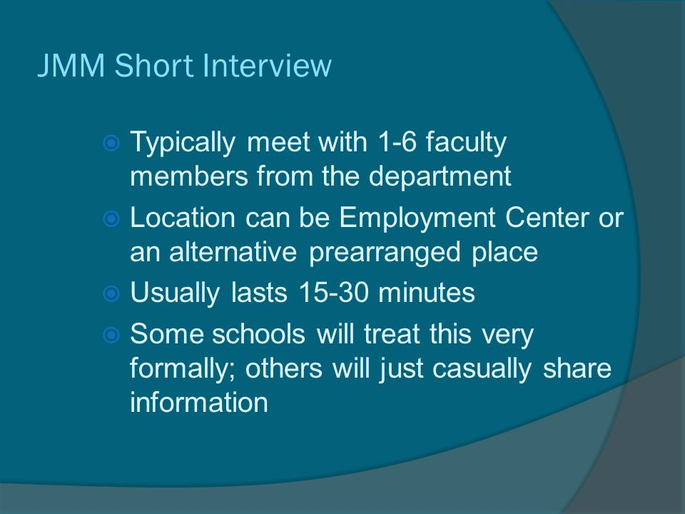 JMM Short Interview  Typically meet with 1-6 faculty members from the department  Location can be Employment Center or an alternative prearranged place  Usually lasts 15-30 minutes  Some schools will treat this very formally; others will just casually share information