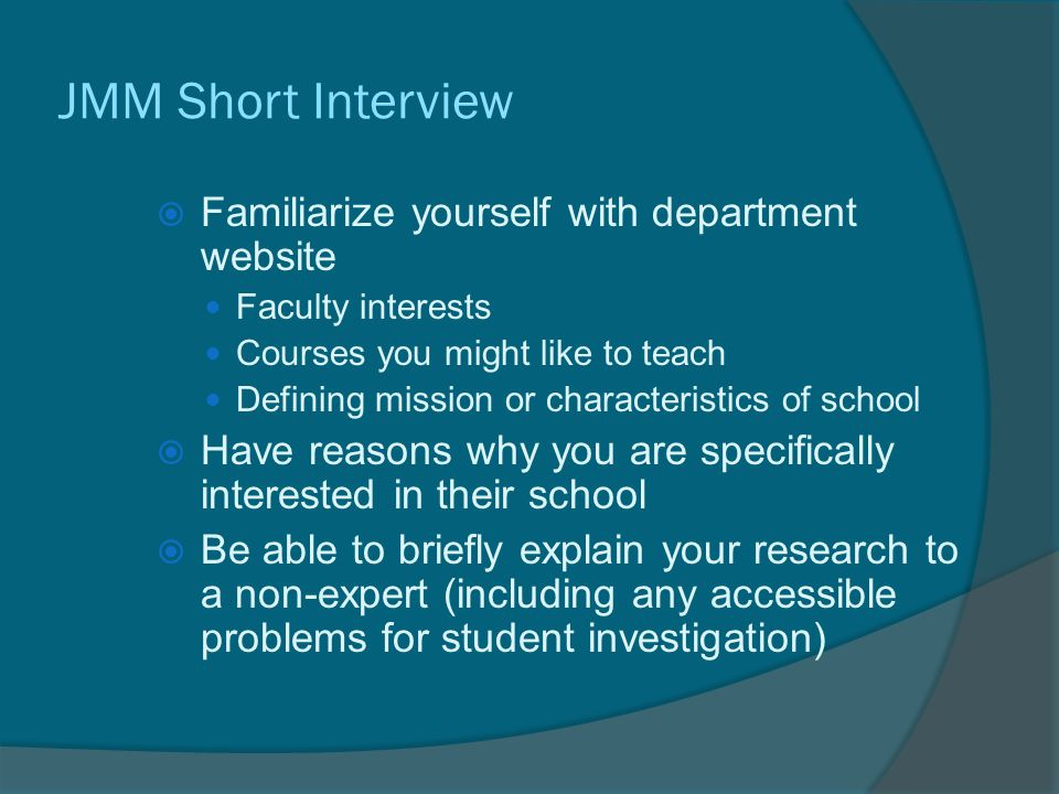 JMM Short Interview  Familiarize yourself with department website Faculty interests Courses you might like to teach Defining mission or characteristics of school  Have reasons why you are specifically interested in their school  Be able to briefly explain your research to a non-expert (including any accessible problems for student investigation)