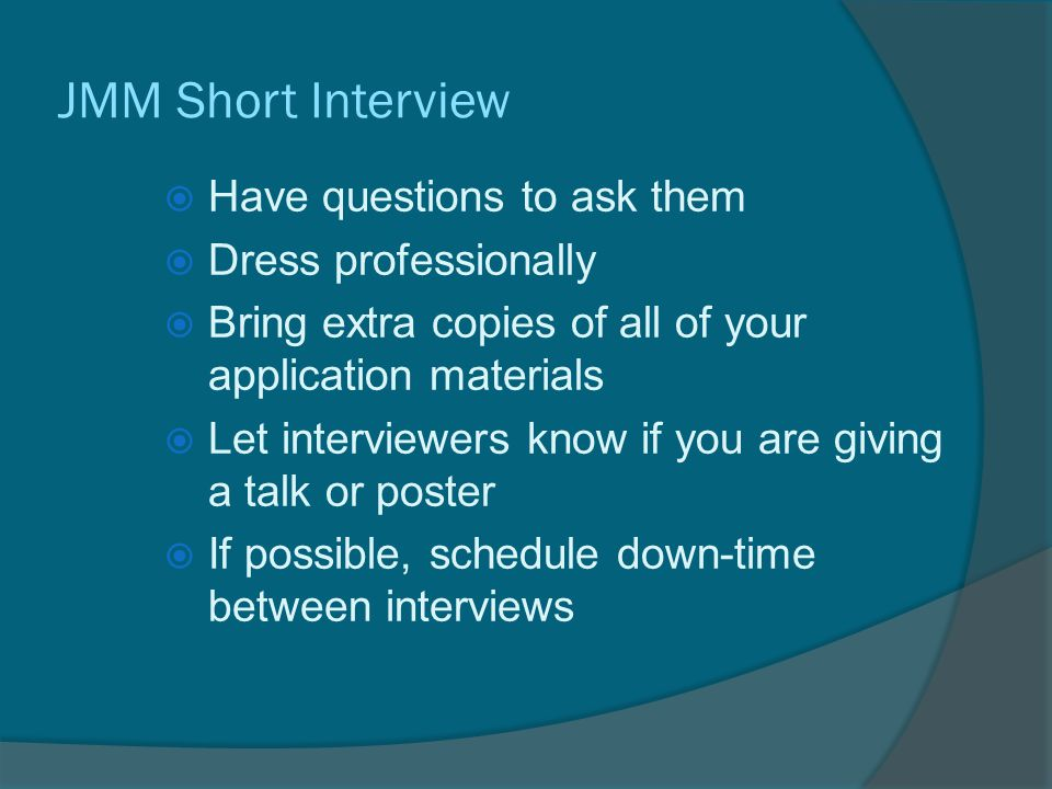 JMM Short Interview  Have questions to ask them  Dress professionally  Bring extra copies of all of your application materials  Let interviewers know if you are giving a talk or poster  If possible, schedule down-time between interviews