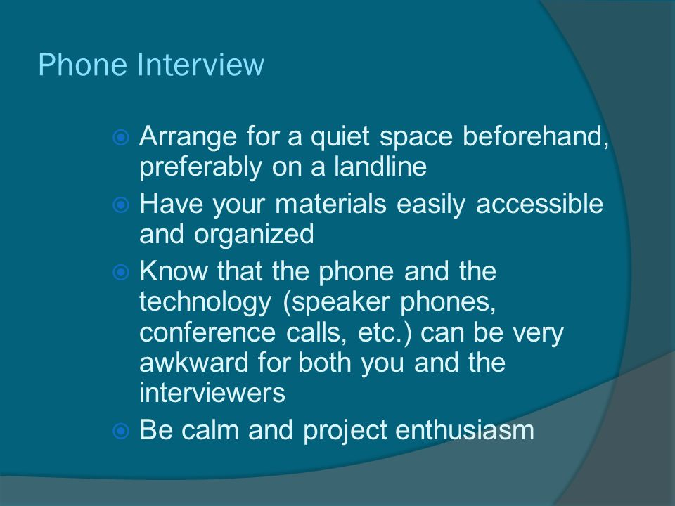 Phone Interview  Arrange for a quiet space beforehand, preferably on a landline  Have your materials easily accessible and organized  Know that the phone and the technology (speaker phones, conference calls, etc.) can be very awkward for both you and the interviewers  Be calm and project enthusiasm