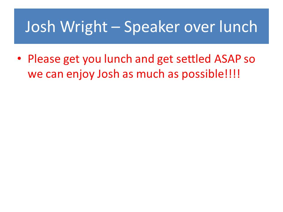 Josh Wright – Speaker over lunch Please get you lunch and get settled ASAP so we can enjoy Josh as much as possible!!!!