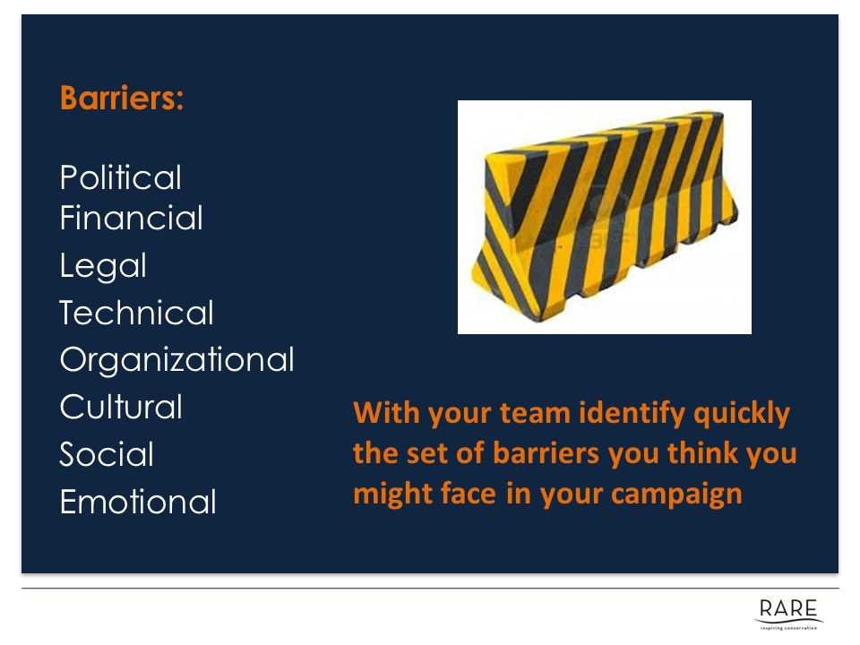 Barriers: Political Financial Legal Technical Organizational Cultural Social Emotional With your team identify quickly the set of barriers you think you might face in your campaign