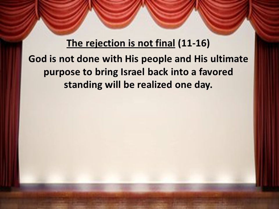 The rejection is not final (11-16) God is not done with His people and His ultimate purpose to bring Israel back into a favored standing will be realized one day.