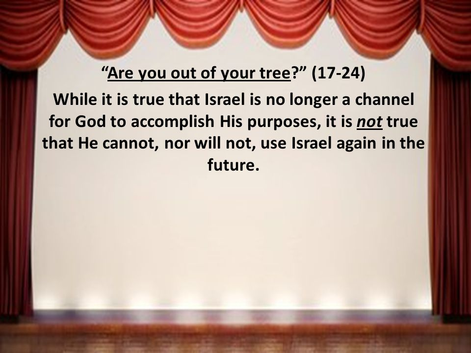 Are you out of your tree (17-24) While it is true that Israel is no longer a channel for God to accomplish His purposes, it is not true that He cannot, nor will not, use Israel again in the future.