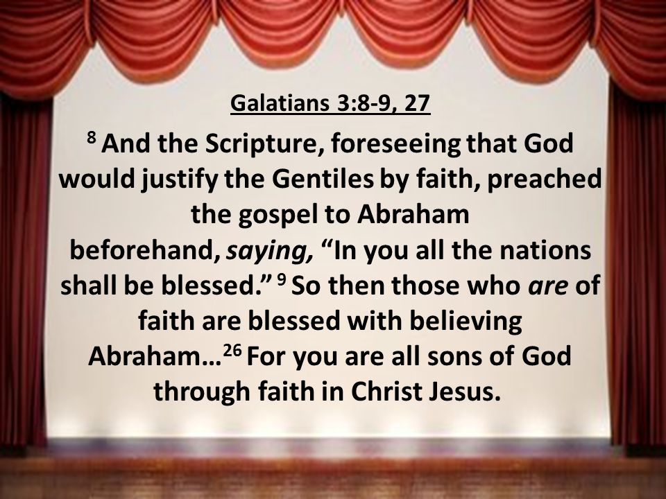 Galatians 3:8-9, 27 8 And the Scripture, foreseeing that God would justify the Gentiles by faith, preached the gospel to Abraham beforehand, saying, In you all the nations shall be blessed. 9 So then those who are of faith are blessed with believing Abraham… 26 For you are all sons of God through faith in Christ Jesus.